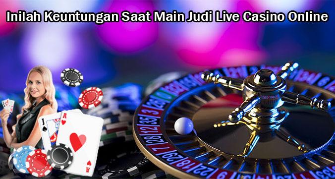 Inilah Keuntungan Saat Main Judi Live Casino Online