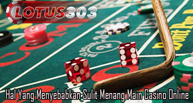 Hal Yang Menyebabkan Sulit Menang Main Casino Online